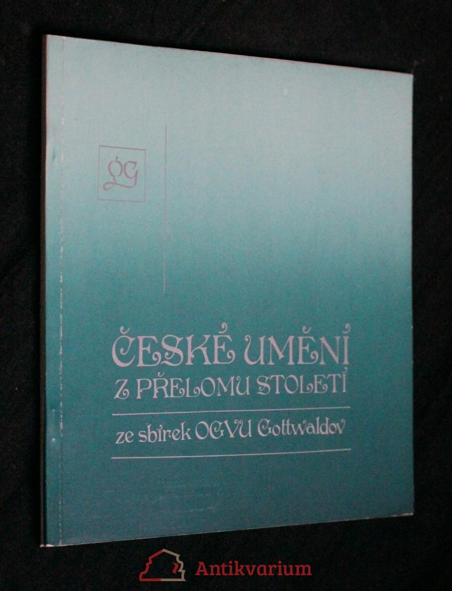 České umění z přelomu století ze sbírek Oblastní galerie výtvarného umění, Gottwaldov : katalog výstavy, Gottwaldov, 16. prosince 1983 - 5. února 1984