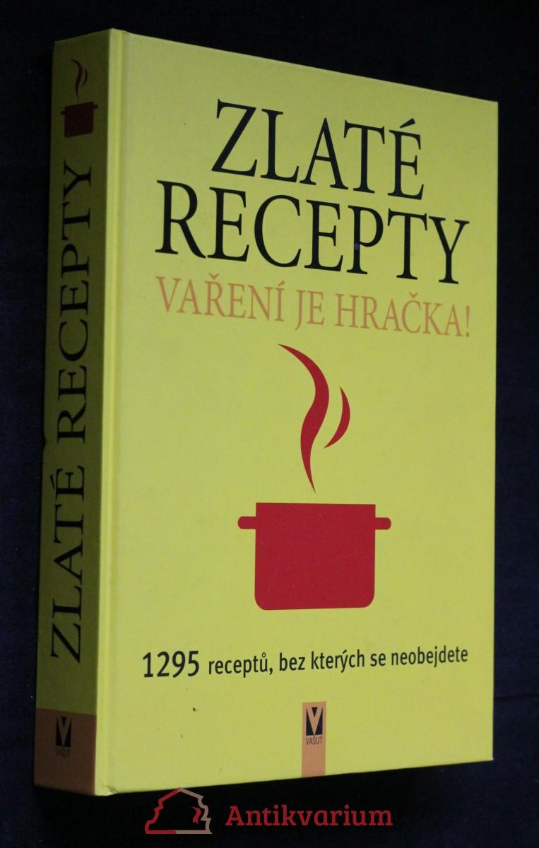 Zlaté recepty : vaření je hračka! : 1295 receptů, bez kterých se neobejdete Vaření je hračka