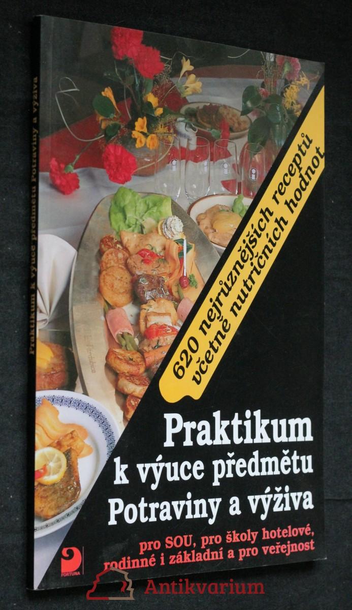 Praktikum k výuce předmětu Potraviny a výživa pro SOU, pro školy hotelové, rodinné i základní a pro veřejnost : 620 nejrůznějších receptů včetně nutričních hodnot