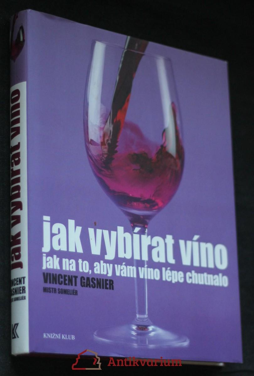Jak vybírat víno : [jak na to, aby vám víno lépe chutnalo]