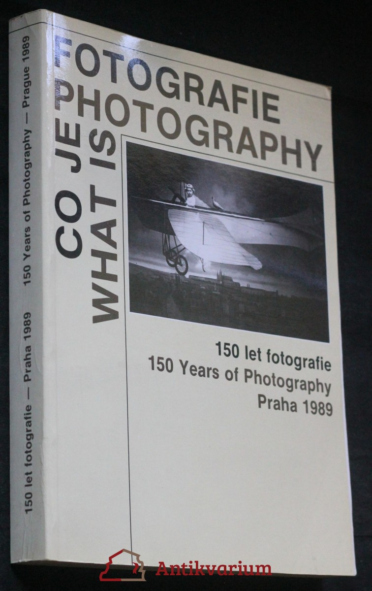 Co je fotografie = What is Photography = 150 let fotografie : 150 Years of Photography : katalog výstavy, Praha 1. 8.-30. 9. 1989