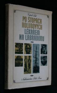 náhled knihy - Po stopách Holubových ; Lékařem na Labradoru : kniha o dobrodružném putování českého lékaře po černé Africe a drsném Severu