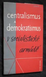 náhled knihy - Centralismus a demokratismus v socialistické armádě : upevňováním přísného centralismu a dalším rozvojem socialist. demokratismu k zvýšení bojové připravenosti Čs. lid. armád