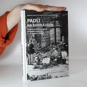 náhled knihy - Padli na barikádách : padlí a zemřelí ve dnech Pražského povstání 5.-9. května 1945
