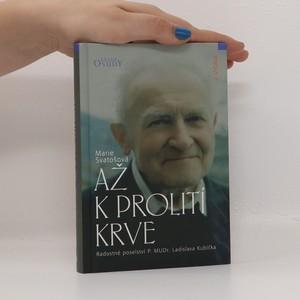 náhled knihy - Až k prolití krve : radostné poselství P. MUDr. Ladislava Kubíčka