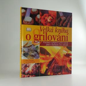 náhled knihy - Velká kniha grilování : všechno o přípravě grilovaných jídel v kuchyni a na zahradě