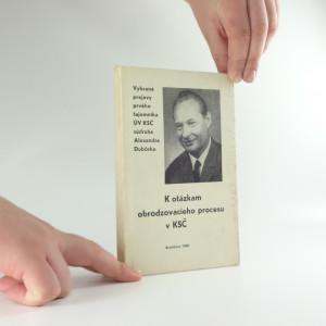 náhled knihy - K otázkám obrodzovacieho procesu v KSČ : vybrané prejavy prvého tajomníka ÚV KSČ súdruha Alexandra Dubčeka