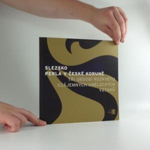 náhled knihy - Slezsko - perla v České koruně : tři období vzájemných uměleckých vztahů : průvodce výstavou : Praha, Valdštejnská jízdárna, 17.11.2006-8.4.2007