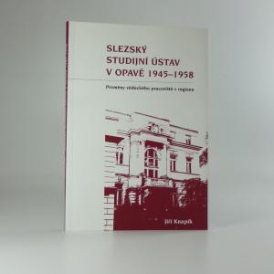 náhled knihy - Slezský studijní ústav v Opavě 1945-1958 : proměny vědeckého pracoviště v regionu
